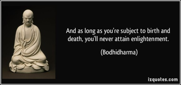 1359355975-quote-and-as-long-as-you-re-subject-to-birth-and-death-you-ll-never-attain-enlightenment-bodhidharma-19887